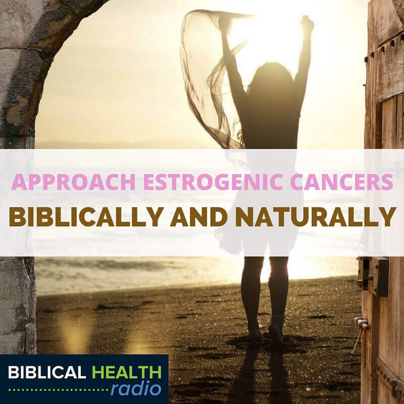 Approaching Estrogenic Cancers Biblically And Naturally | Episode #003